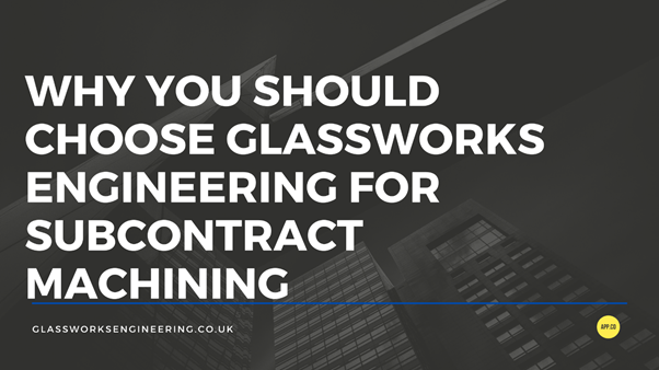 The text says: 'Why You Should Choose Glassworks Engineering for Subcontract Machining'
